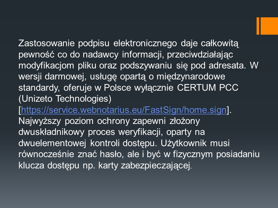 Zastosowanie podpisu elektronicznego daje całkowitą pewność co do nadawcy informacji, przeciwdziałając modyfikacjom pliku oraz podszywaniu się pod adresata. W wersji darmowej, usługę opartą o międzynarodowe standardy, oferuje w Polsce wyłącznie CERTUM PCC (Unizeto Technologies) [https://service.webnotarius.eu/FastSign/home.sign].